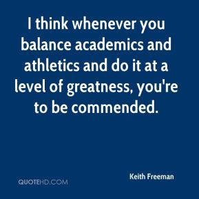 keith-freeman-quote-i-think-whenever-you-balance-academics-and1