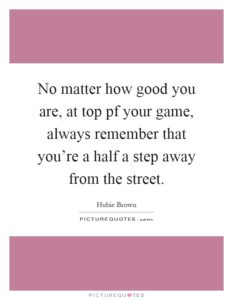 no-matter-how-good-you-are-at-top-pf-your-game-always-remember-that-youre-a-half-a-step-away-from-quote-11