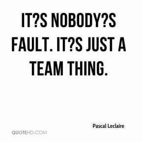 pascal-leclaire-quote-its-nobodys-fault-its-just-a-team-thing