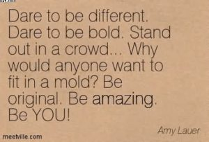 dare-to-be-different-dare-to-be-bold-stand-out-in-a-crowd-why-would-anyone-want-to-fit-in-a-mold-be-original-be-amazing-be-you-amy-lauer[1]